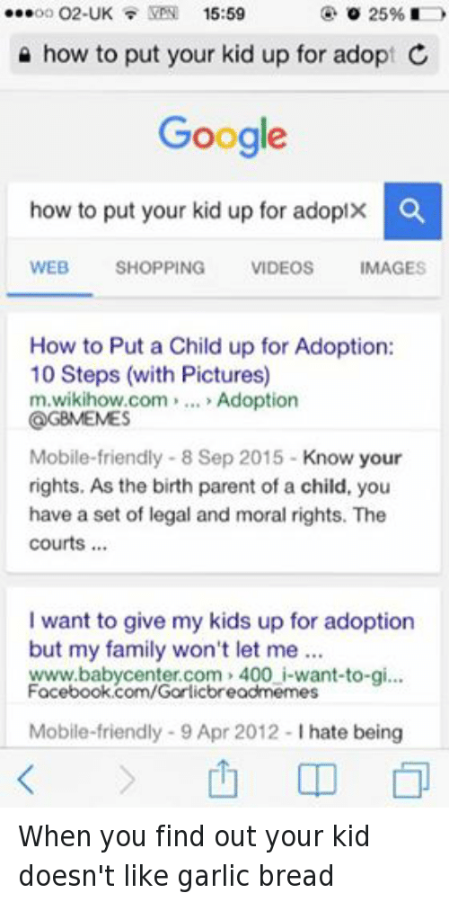Wikihow: ...oo O2-UK  VPN 15:59  UK o 25%  how to put your kid up for adopt C  Google  how to put your kid up for adopt  O  WEB  SHOPPING  VIDEOS  MAGES  How to Put a Child up for Adoption:  10 Steps (with Pictures)  m.wikihow com  Adoption  @GBMEMES  Mobile-friendly 8 Sep 2015  Know your  rights. As the birth parent of a child, you  have a set of legal and moral rights. The  courts  want to give my kids up for adoption  but my family won't let me  www.baby center.com 400 i-want-to-gi...  Facebook.com/Garlicbreadmemes  Mobile-friendly 9 Apr 2012  l hate being When you find out your kid doesn't like garlic bread