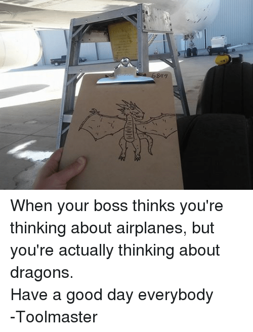 DnD: 849 When your boss thinks you're thinking about airplanes, but you're actually thinking about dragons.  Have a good day everybody -Toolmaster