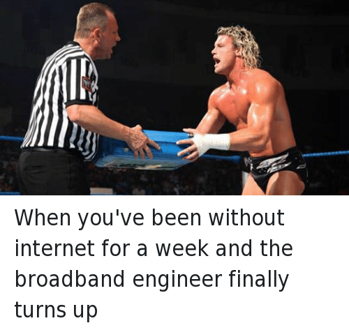 Turn up: When you've been without internet for a week and the broadband engineer finally turns up