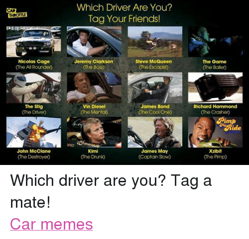 Nicolas Caged: THROTTLE  Nicolas Cage  (The All Rounder)  The Stig  The Driver  John McClane  Which Driver Are You?  Tag Your Friends!  Jeremy Clarkson  Steve McQueen  The Boss  (he Escapist  James Bond  Vin Diesel  The Mental  (The Cool One)  James May  Kimi  (The Drunk  (Captain Slow)  The Game  Richard Hammond  (The Crasher)  Xzibit  Che Pimp Which driver are you? Tag a mate! Car memes