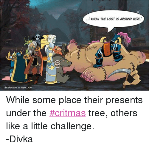 DnD: By GIOVANNI AND MERy LAURA  ...I KNOW THE LOOT IS AROUND HERE! While some place their presents under the ‪#‎critmas‬ tree, others like a little challenge.  -Divka