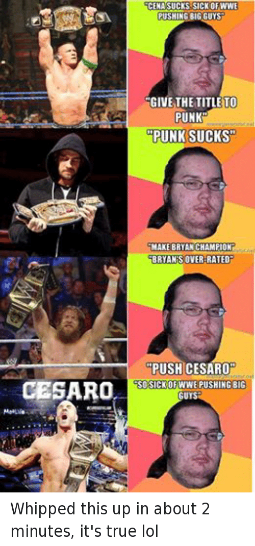 """lol: CESARO  MetLlie  CENA SUCKS SICK OF WWE  PUSHING BIG GUYS  GIVE THE TITLE TO  PUNK  PUNK SUCKS""""  MAKE BRYAN CHAMPION  BRYAN S OVER-RATED  PUSH CESARO  CSO SCK OF WWE PUSHING BIG  GUYS Whipped this up in about 2 minutes, it's true lol"""