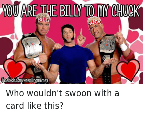swooning: YOU ARE THE BILLY TO MY CHUCK  BILLI  uc  facebook.com/wrestlingmemes Who wouldn't swoon with a card like this?