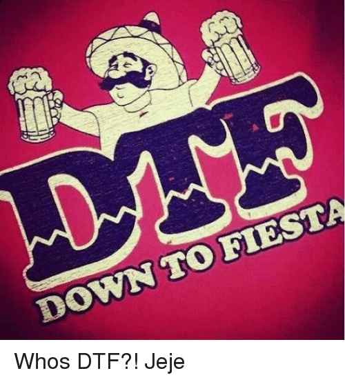 Dtf and Mexican Word of the Day: FIESTA  TO DOWN Whos DTF?! Jeje