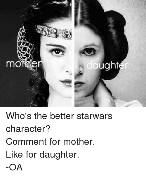 Star Wars: mO  aughter Who's the better starwars character? Comment for mother. Like for daughter. -OA