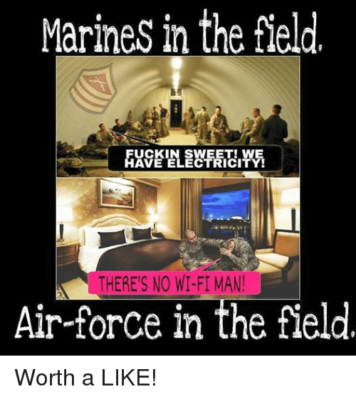 Air Force, Marines, and Military: Marines in the field  FUCKIN SWEET! WE  HAVE ELECTRICITY!  THERES NO WI-FI MAN  Air-force in the field Worth a LIKE!