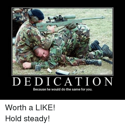 Military, Hold Steady, and Steady: DEDICATION  Because he would do the same for you. Worth a LIKE!Hold steady!