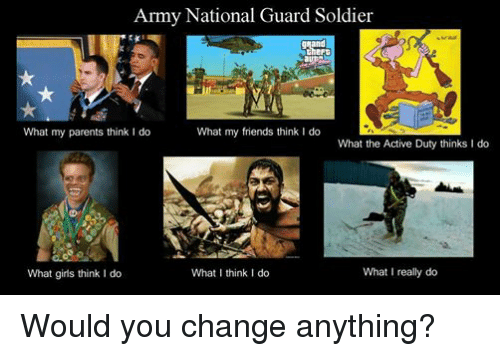 What My Friends Think I Do: Army National Guard Soldier  What my parents think I do  What my friends think I do  What the Active Duty thinks I do  What I really do  What I think I do  What girls think I do Would you change anything?