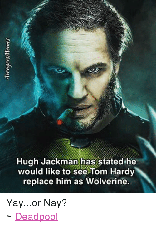 Tom Hardy, Wolverine, and Hugh Jackman: Hugh Jackman has stated he  would like to see Tom Hardy  replace him as Wolverine. Yay...or Nay? ~ Deadpool