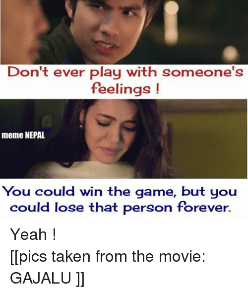 Feels Meme: Don't ever play with someone's  feelings  meme NEPAL  You could win the game, but you  could lose that person forever. Yeah ! [[pics taken from the movie: GAJALU ]]