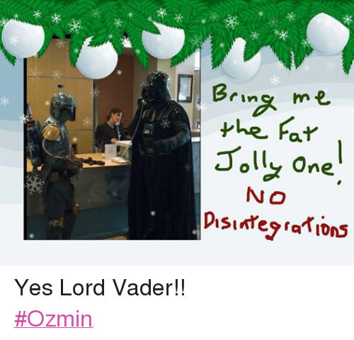 Yes Lord: Bring me  the Far  Jolly one  NO  Disintegrations Yes Lord Vader!!  ‪#‎Ozmin‬