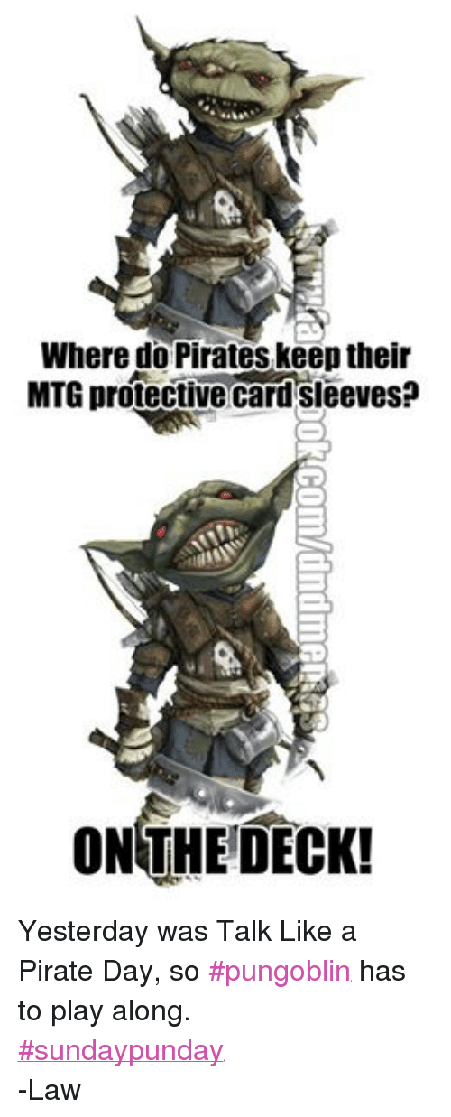 DnD: Where do Pirates keep their  MTG protective Card Sleeves  ON THE DECK! Yesterday was Talk Like a Pirate Day, so ‪#‎pungoblin‬ has to play along.  ‪#‎sundaypunday‬ -Law