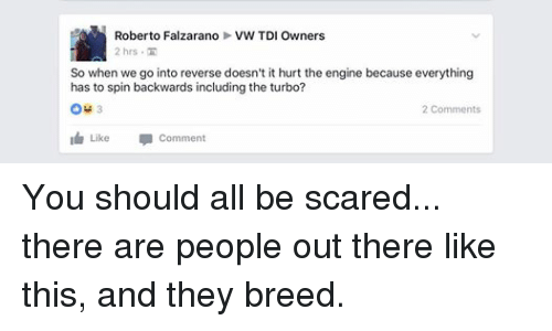 mechanic: Roberto Falzarano VW TDI Owners  2 hrs TH  So when we go into reverse doesn't it hurt the engine because everything  has to spin backwards including the turbo?  2 Comments  I Like  comment You should all be scared... there are people out there like this, and they breed.