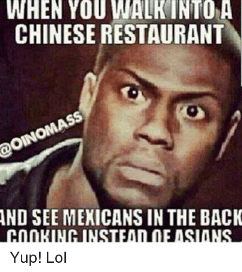 Asian: WHEN YOU WALK INTO A  CHINESE RESTAURANT  AND SEE MEXICANS IN THE BACK  COOKINH INSTEAD DE ASIANS Yup! Lol