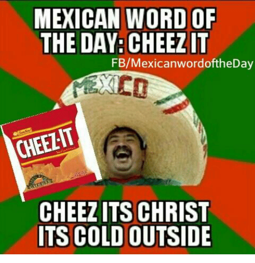 Mexican Word of the Day: MEXICAN WORD OF  THE DAY: CHEEZIT  FB/Mexican wordoftheDay  CHEELIT  CHEEZITS CHRIST  ITS COLD OUTSIDE