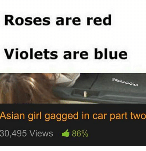 Asian, Cars, and Girls: Roses are red  Violets are blue  memedaddies  Asian girl gagged in car part two  30,495 Views 86%