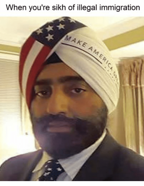 Immigration, Sikh, and Dank Memes: When you're sikh of illegal immigration  MAKE