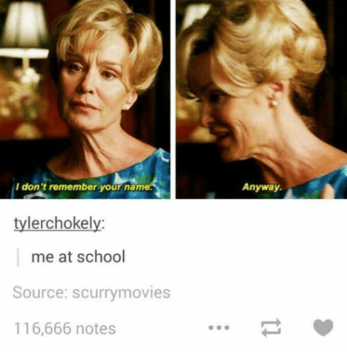 School: I don't remember your name.  tylerchokely  me at school  Source: scurrymovies  116,666 notes  Anyway.