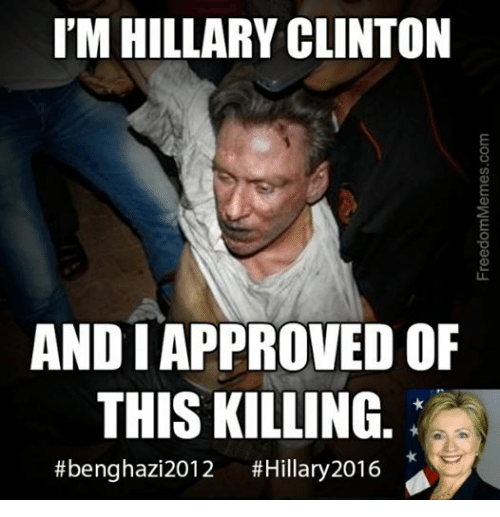 Hillary Clinton, Conservative, and Approved: I'M HILLARY CLINTON  AND I APPROVED OF  THIS KILLING  #benghazi 2012  #Hillary 2016