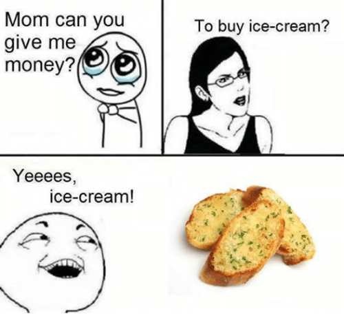 Moms, Money, and Ice Cream: Mom can you  give me  money?  Yeeees,  ice-cream!  To buy ice-cream?
