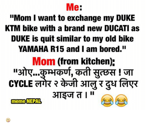"meme: Me  ""Mom want to exchange my DUKE  KTM bike with a brand new DUCATI as  DUKE is quit similar to my old bike  YAMAHA R15 and I am bored.""  Mom (from kitchen):  CYCLE  meme NEPAL"