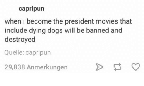 Dogs, Movies, and Puns: Capri pun  when i become the president movies that  include dying dogs  will be banned and  destroyed  Quelle: capripun  29,838 Anmerkungen