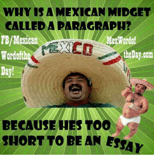 Mexican Word of the Day, Mexican, and Too Short: WHY IS A MEXICAN MIDGET  CALLED A PARAGRAPH?  FB/Mexica  esWordo  the Day.com  BECAUSE HES TOO  SHORT TO BE AN ESSA