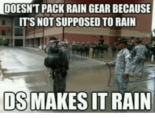 Rain, Military, and Supposably: LIDOESNT PACK RAIN GEAR BECAUSE  ITS NOT SUPPOSED TO RAIN  DSMAKESIT RAIN