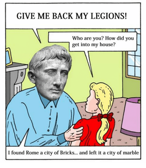 Rome: GIVE ME BACK MY LEGIONS!  Who are you? How did you  get into my house?  I found Rome a city of Bricks... and left it a city of marble