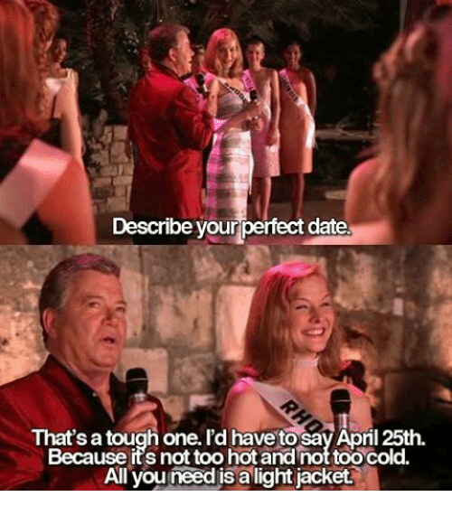 Dank Memes: Describe yourperfect date.  That's a tough one. I'd havetosav Apnl 25th  Because its not too hot and nottoocold.  All you needis alightjacket.