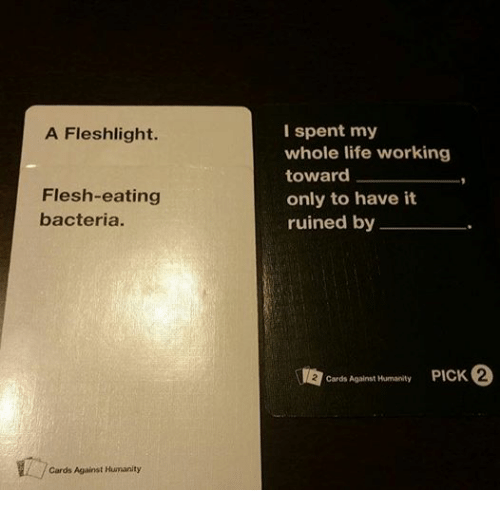 fleshlights: A Fleshlight.  Flesh-eating  bacteria.  Cards Against Humanity  I spent my  whole life working  toward  only to have it  ruined by  Cards Against Humanity  PICK 2