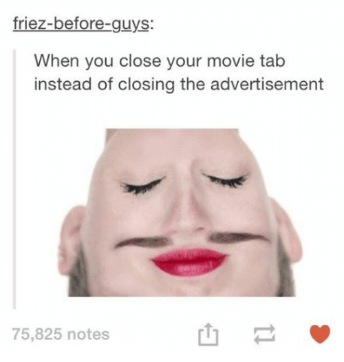 Advertisment: friez-before-guys  When you close your movie tab  instead of closing the advertisement  75,825 notes