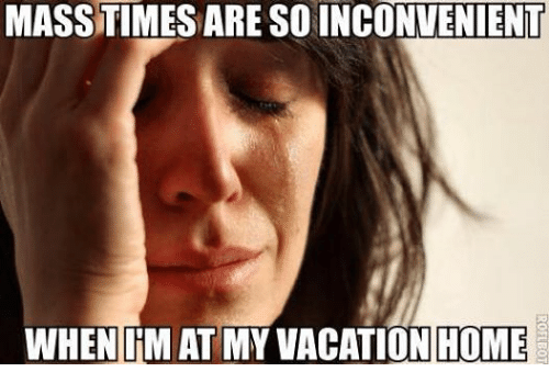 Home, Vacation, and Catholic: MASSTIMES ARE SOINCONVENIENT  WHEN IRMATMY VACATION HOME