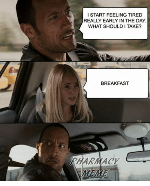 meme: I START FEELING TIRED  REALLY EARLY IN THE DAY  WHAT SHOULD I TAKE?  BREAKFAST  AHARMACY  MEME