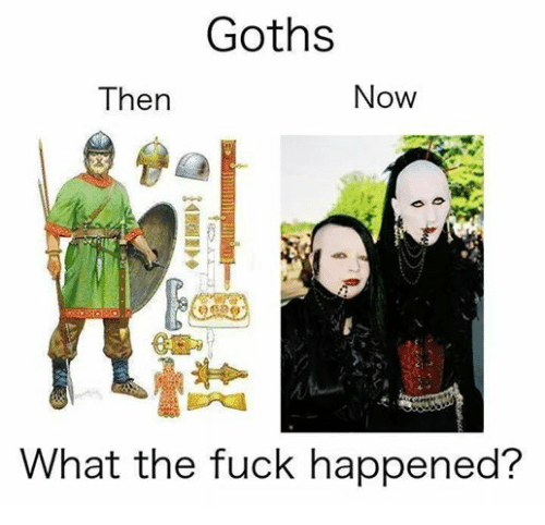Dank Memes: Goths  Now  Then  What the fuck happened?