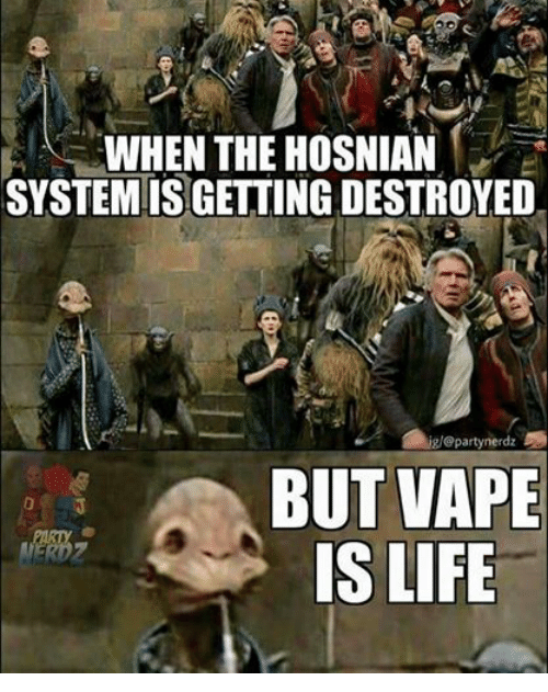 Life, Star Wars, and Vape: WHEN THE HOSNIAN  SYSTEM IS GETTING DESTROYED  iglo partynerdz  BUT VAPE  IS LIFE