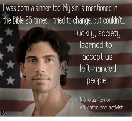 Episcopal Church : Was born a sinner too. My sin is mentioned in  the Bible 25 times, tried to change, but couldn't  Luckily, society  learned to  accept us  left-handed  people.  Nicholas Ferroni  educator and activist