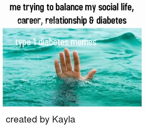 Relationships: me trying to balance my social life,  career, relationship & diabetes  type diabetes memec created by Kayla