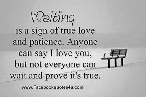 Love, Relationships, and True: Waiting  is a sign of true love  and patience. Anyone  can say I love you,  but not everyone can  wait and prove it's true.  www.Facebookquotes4u.com