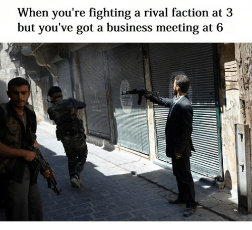 Dank Memes: When you're fighting a rival faction at 3  but you've got a business meeting at 6