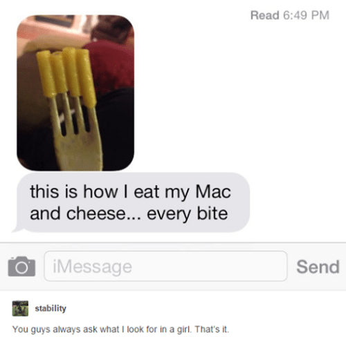 Girls, Girl, and Humans of Tumblr: this is how I eat my Mac  and cheese  every bite  O i Message  stability  You guys always ask what I look for in a girl. That's it.  Read 6:49 PM  Send