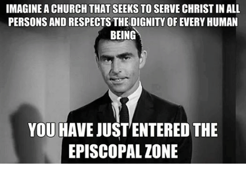 Episcopal Church : IMAGINE A CHURCH THAT SEEKS TO SERVE CHRISTIN ALL  PERSONS AND RESPECTS THEDIGNITY OF EVERY HUMAN  BEING  YOU HAVE JUST ENTERED THE  EPISCOPAL ZONE