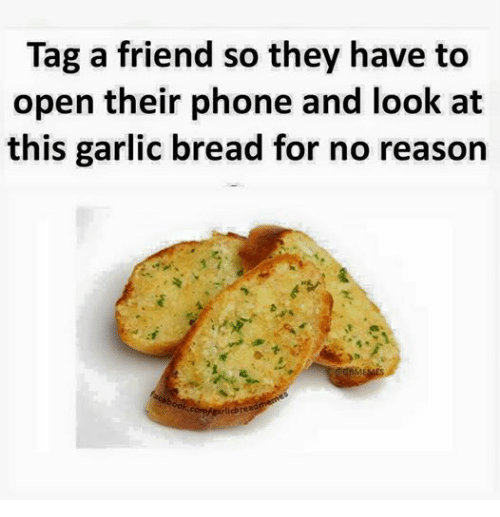 Friends, Phone, and Tagged: Tag a friend so they have to  open their phone and look at  this garlic bread for no reason  orojgaricbrea