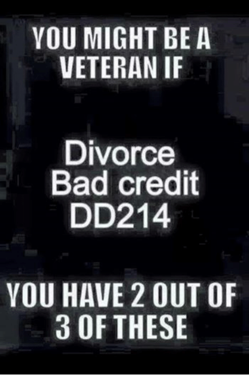 Military: YOU MIGHT BE A  VETERAN IF  Divorce  Bad credit  DD214  YOU HAVE 2OUT OF  3 OF THESE