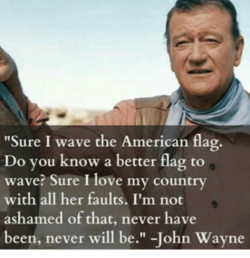 """Love, Waves, and American: """"Sure I wave the American flag.  Do you know a better flag to  wave? Sure I love my country  with all her faults. I'm not  ashamed of that, never have  been, never will be  John Wayne"""