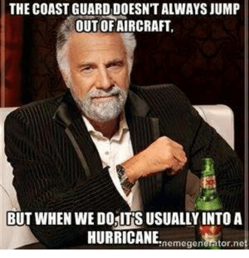 Coast Guard: THE COAST GUARD DOESNTALWAYSJUMP  OUT OF AIRCRAFT  BUT WHEN WEDOSITS USUALLY INTO A  HURRICANE.  nemegenerator ne