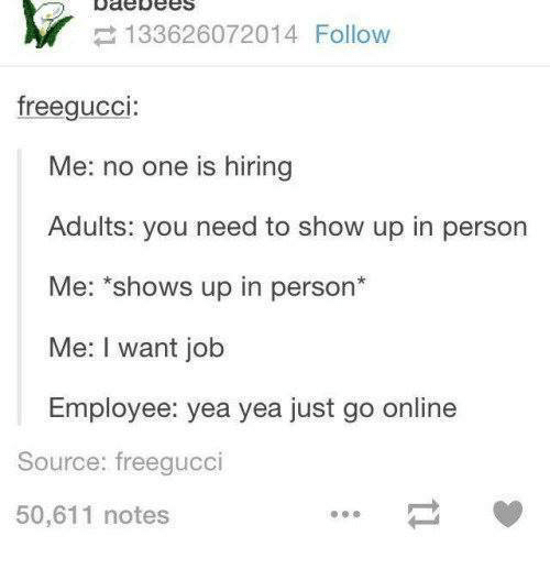 Funny, Gucci, and Ups: Ode bees  133626072014 Follow  free gucci  Me: no one is hiring  Adults: you need to show up in person  Me: shows up in person  Me: I want job  Employee: yea yea just go online  Source: freegucci  50,611 notes