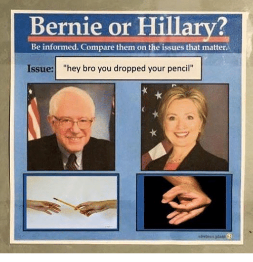"Information, Bernie or Hillary, and Dank Memes: Bernie or Hillary?  Be informed. Compare them on the issues that matter.  Issue: ""hey bro you dropped your pencil"""