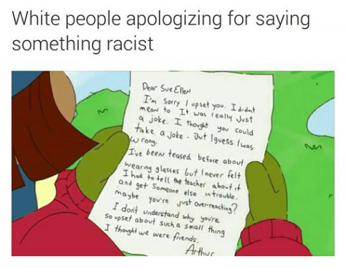 Arthur, Friends, and Sorry: White people apologizing for saying  something racist  Dear SveEIkN  I'm sorry I upset y  I dnt  mean t  It was realH Just  a joke. L you could  take thong  I  wrong  a Joke But I  was  I been teased before about  wearing glasses but I  never felt  I to ell the teacher about  and  get someone else in maybe  you're Just over reactin  I dont understand why youre  So vpset I thought a small thing  we  were friends.  Arthur