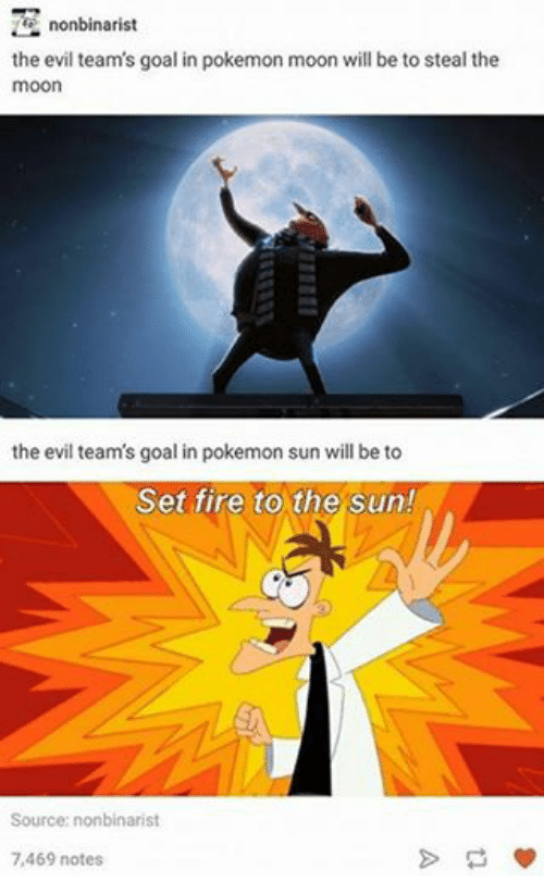 Fire, Goals, and Pokemon: the evil team's goal in pokemon moon will be to steal the  moon  the evil team's goal in pokemon sun will be to  Set fire to the Sun!  Source: nonbinarist  7,469 notes